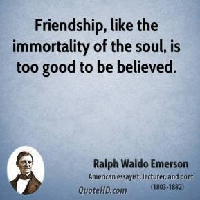 Ralph Waldo Emerson - Friendship, like the immortality of the soul, is too good to be believed.