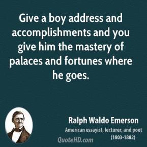 Ralph Waldo Emerson - Give a boy address and accomplishments and you give him the mastery of palaces and fortunes where he goes.