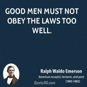 Ralph Waldo Emerson - Good men must not obey the laws too well.