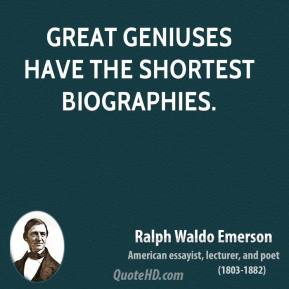 Great geniuses have the shortest biographies.