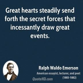 Ralph Waldo Emerson - Great hearts steadily send forth the secret forces that incessantly draw great events.