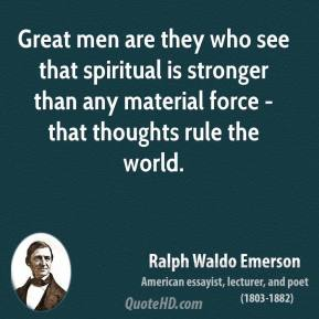 Ralph Waldo Emerson - Great men are they who see that spiritual is stronger than any material force - that thoughts rule the world.
