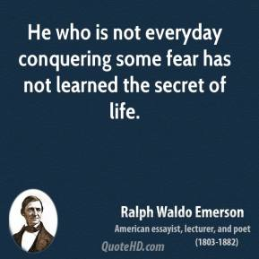 Ralph Waldo Emerson - He who is not everyday conquering some fear has not learned the secret of life.