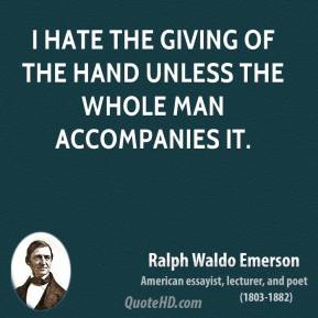 Ralph Waldo Emerson - I hate the giving of the hand unless the whole man accompanies it.