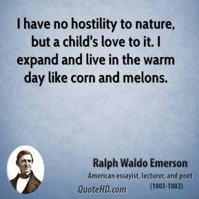 Ralph Waldo Emerson - I have no hostility to nature, but a child's love to it. I expand and live in the warm day like corn and melons.