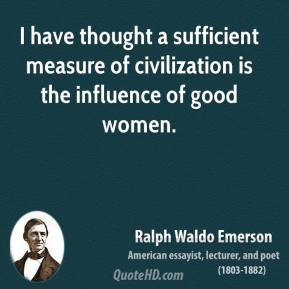 Ralph Waldo Emerson - I have thought a sufficient measure of civilization is the influence of good women.