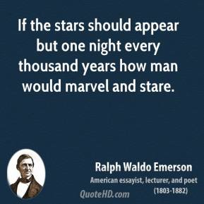 Ralph Waldo Emerson - If the stars should appear but one night every thousand years how man would marvel and stare.