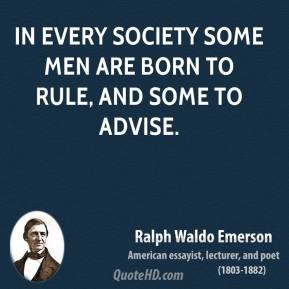 Ralph Waldo Emerson - In every society some men are born to rule, and some to advise.