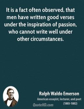Ralph Waldo Emerson - It is a fact often observed, that men have written good verses under the inspiration of passion, who cannot write well under other circumstances.