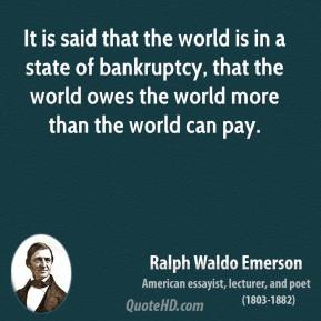 Ralph Waldo Emerson - It is said that the world is in a state of bankruptcy, that the world owes the world more than the world can pay.