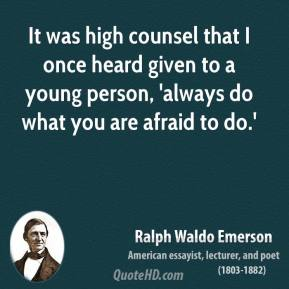 Ralph Waldo Emerson - It was high counsel that I once heard given to a young person, 'always do what you are afraid to do.'
