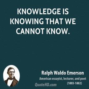 Ralph Waldo Emerson - Knowledge is knowing that we cannot know.