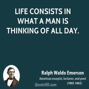 Ralph Waldo Emerson - Life consists in what a man is thinking of all day.