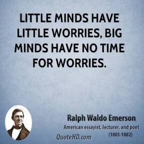 Ralph Waldo Emerson - Little minds have little worries, big minds have no time for worries.