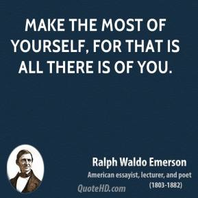 Ralph Waldo Emerson - Make the most of yourself, for that is all there is of you.