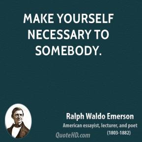 Ralph Waldo Emerson - Make yourself necessary to somebody.