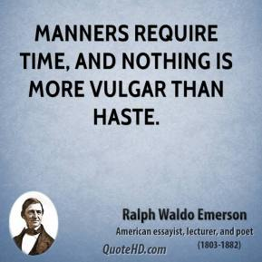 Manners require time, and nothing is more vulgar than haste.