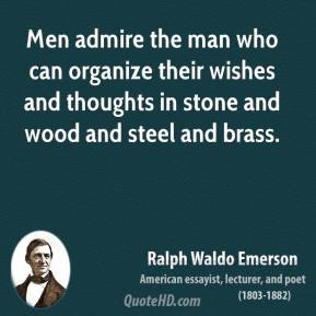 Ralph Waldo Emerson - Men admire the man who can organize their wishes and thoughts in stone and wood and steel and brass.