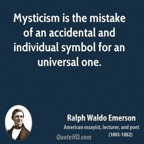 Ralph Waldo Emerson - Mysticism is the mistake of an accidental and individual symbol for an universal one.