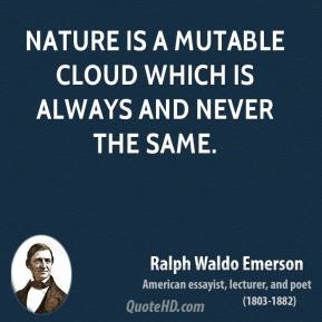 Ralph Waldo Emerson - Nature is a mutable cloud which is always and never the same.
