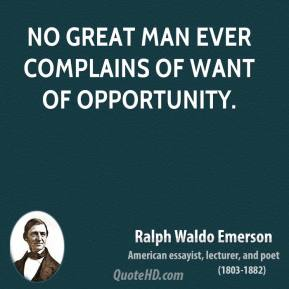 Ralph Waldo Emerson - No great man ever complains of want of opportunity.