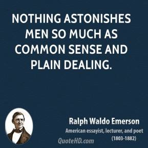Ralph Waldo Emerson - Nothing astonishes men so much as common sense and plain dealing.