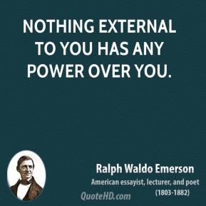 Ralph Waldo Emerson - Nothing external to you has any power over you.