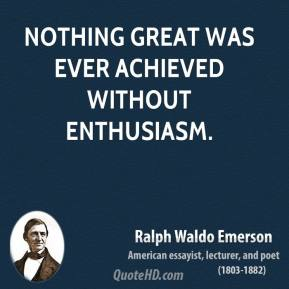 Ralph Waldo Emerson - Nothing great was ever achieved without enthusiasm.
