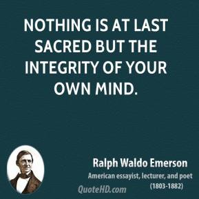 Ralph Waldo Emerson - Nothing is at last sacred but the integrity of your own mind.