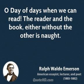 Ralph Waldo Emerson - O Day of days when we can read! The reader and the book, either without the other is naught.