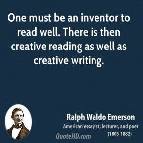 Ralph Waldo Emerson - One must be an inventor to read well. There is then creative reading as well as creative writing.