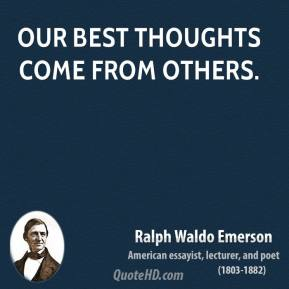 Ralph Waldo Emerson - Our best thoughts come from others.