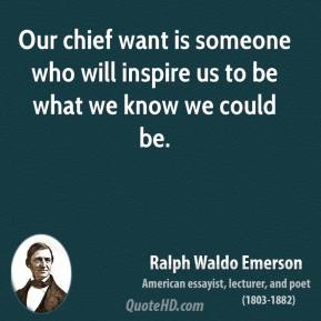 Ralph Waldo Emerson - Our chief want is someone who will inspire us to be what we know we could be.