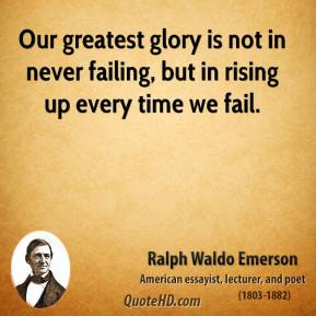 Ralph Waldo Emerson - Our greatest glory is not in never failing, but in rising up every time we fail.