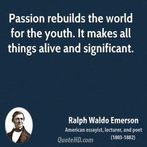 Ralph Waldo Emerson - Passion rebuilds the world for the youth. It makes all things alive and significant.