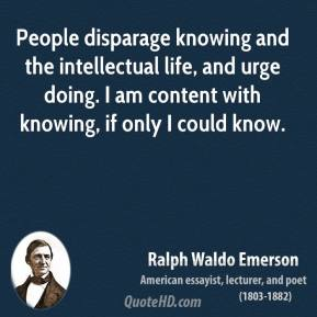 People disparage knowing and the intellectual life, and urge doing. I am content with knowing, if only I could know.