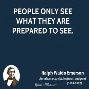 Ralph Waldo Emerson - People only see what they are prepared to see.