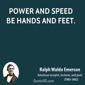 Ralph Waldo Emerson - Power and speed be hands and feet.