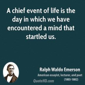 A chief event of life is the day in which we have encountered a mind that startled us.