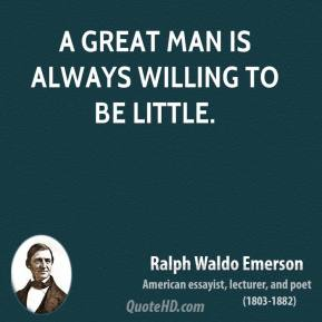Ralph Waldo Emerson - A great man is always willing to be little.