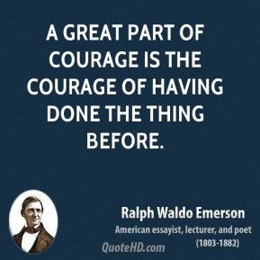 Ralph Waldo Emerson - A great part of courage is the courage of having done the thing before.