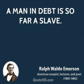 Ralph Waldo Emerson - A man in debt is so far a slave.