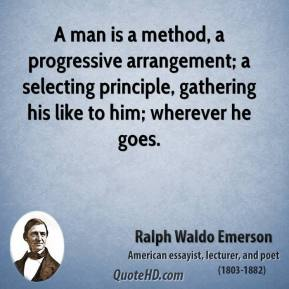 Ralph Waldo Emerson - A man is a method, a progressive arrangement; a selecting principle, gathering his like to him; wherever he goes.