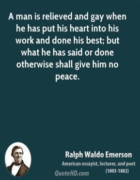 Ralph Waldo Emerson - A man is relieved and gay when he has put his heart into his work and done his best; but what he has said or done otherwise shall give him no peace.