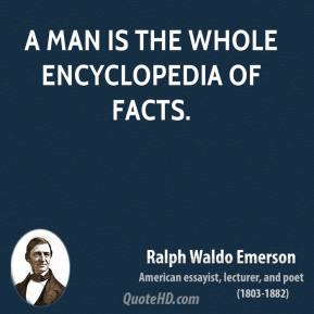 Ralph Waldo Emerson - A man is the whole encyclopedia of facts.