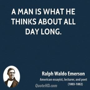 Ralph Waldo Emerson - A man is what he thinks about all day long.