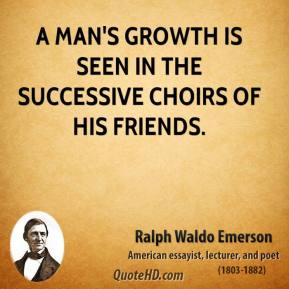 Ralph Waldo Emerson - A man's growth is seen in the successive choirs of his friends.