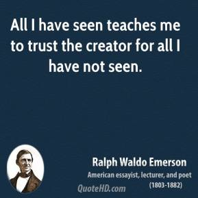 Ralph Waldo Emerson - All I have seen teaches me to trust the creator for all I have not seen.