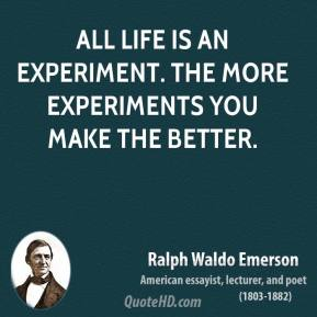 Ralph Waldo Emerson - All life is an experiment. The more experiments you make the better.