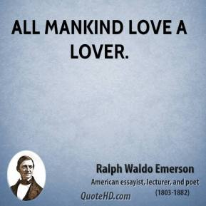 Ralph Waldo Emerson - All mankind love a lover.
